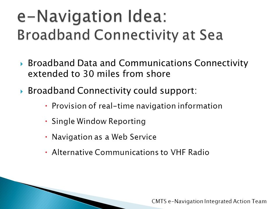  Broadband Data and Communications Connectivity extended to 30 miles from shore  Broadband Connectivity could support:  Provision of real-time navigation information  Single Window Reporting  Navigation as a Web Service  Alternative Communications to VHF Radio CMTS e-Navigation Integrated Action Team