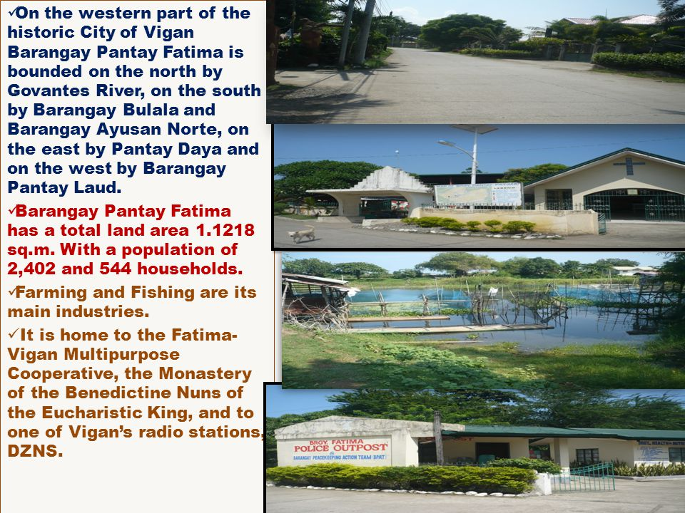 On the western part of the historic City of Vigan Barangay Pantay Fatima is bounded on the north by Govantes River, on the south by Barangay Bulala an