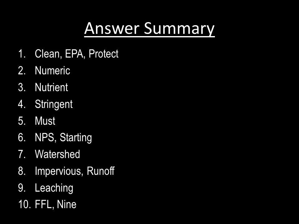 Answer Summary 1.Clean, EPA, Protect 2.Numeric 3.Nutrient 4.Stringent 5.Must 6.NPS, Starting 7.Watershed 8.Impervious, Runoff 9.Leaching 10.FFL, Nine