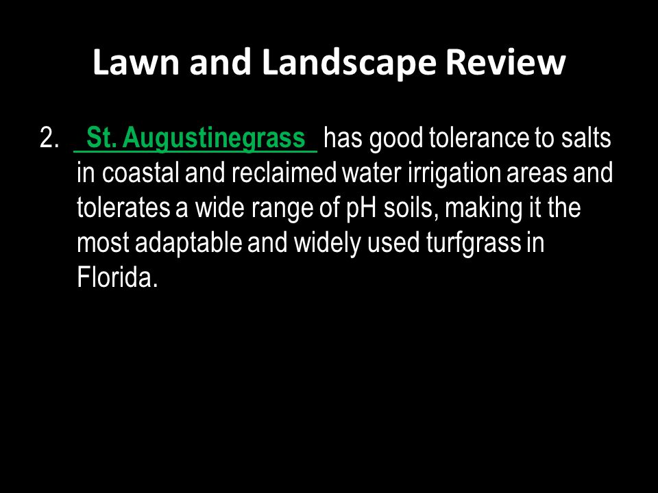 Lawn and Landscape Review 2. St. Augustinegrass has good tolerance to salts in coastal and reclaimed water irrigation areas and tolerates a wide range