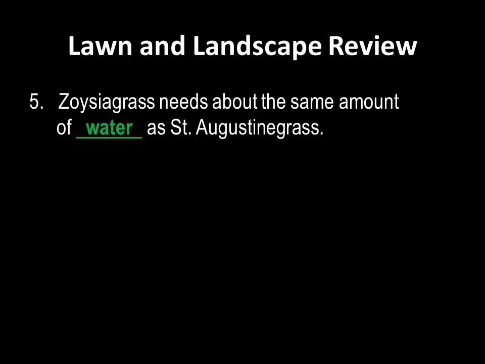 Lawn and Landscape Review 5. Zoysiagrass needs about the same amount of water as St. Augustinegrass.