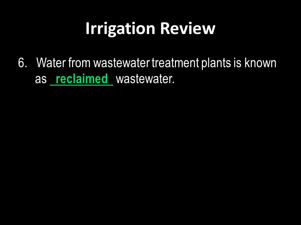 Irrigation Review 6. Water from wastewater treatment plants is known as reclaimed wastewater.