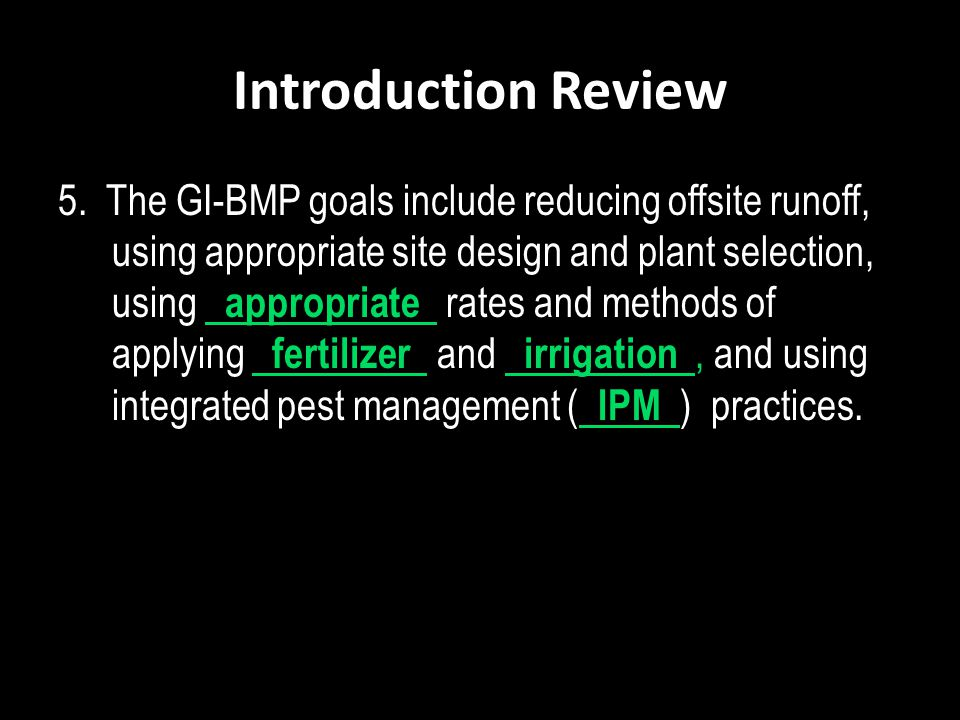Introduction Review 5. The GI-BMP goals include reducing offsite runoff, using appropriate site design and plant selection, using appropriate rates an