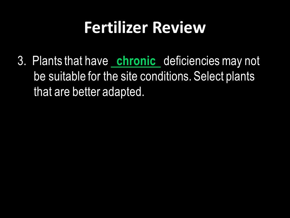 Fertilizer Review 3. Plants that have chronic deficiencies may not be suitable for the site conditions. Select plants that are better adapted.