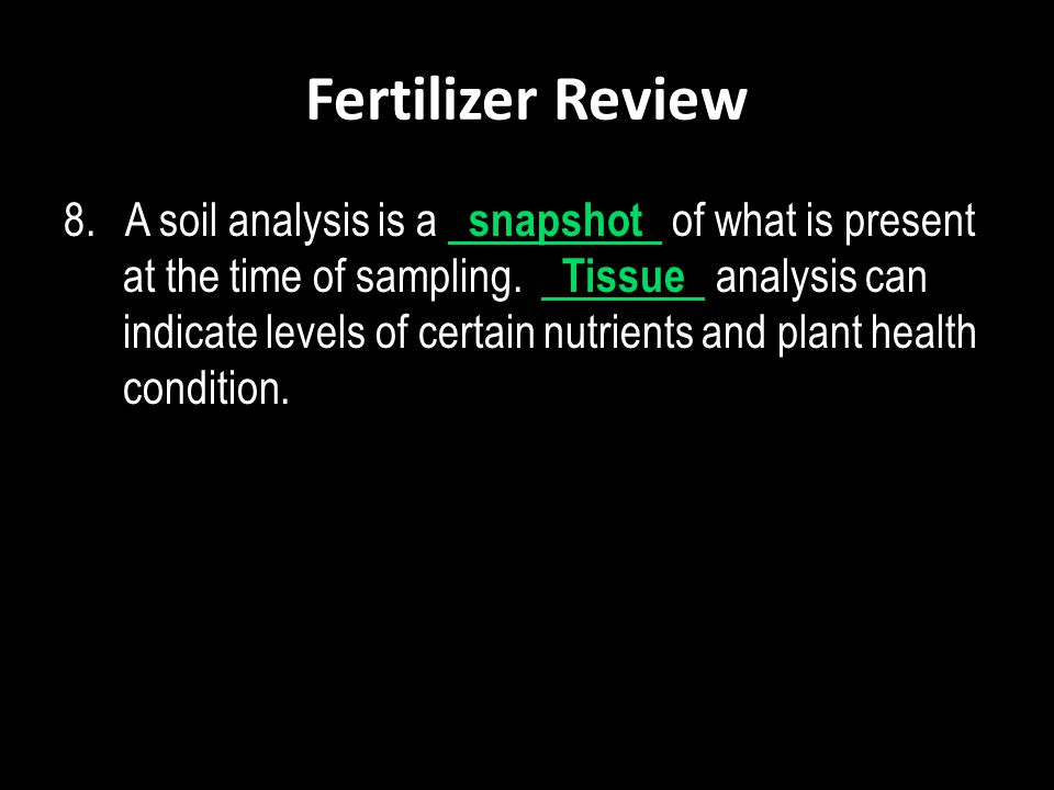 Fertilizer Review 8. A soil analysis is a snapshot of what is present at the time of sampling. Tissue analysis can indicate levels of certain nutrient