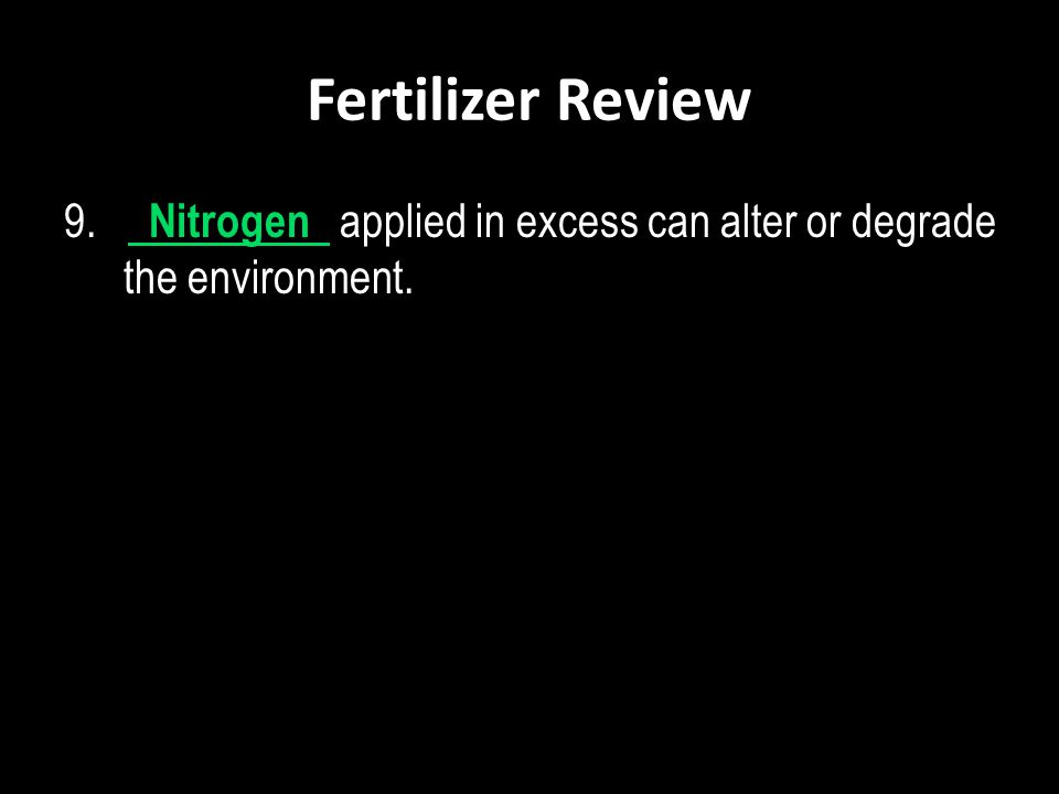 Fertilizer Review 9. Nitrogen applied in excess can alter or degrade the environment.