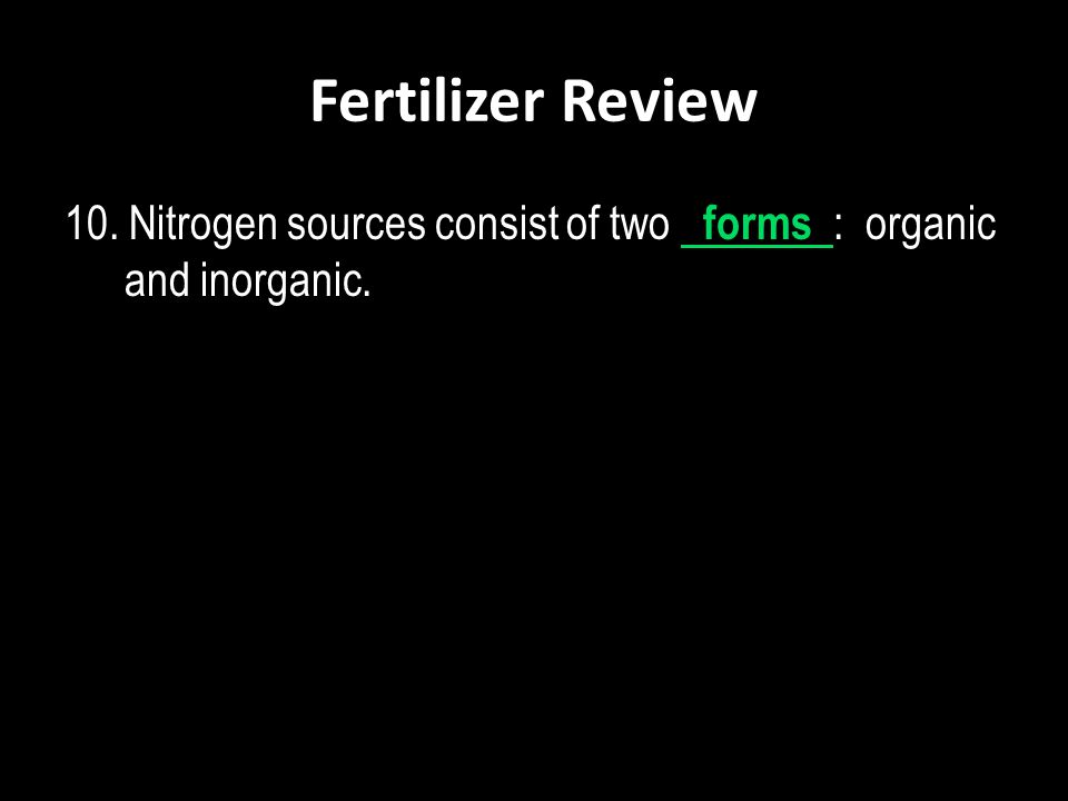 Fertilizer Review 10. Nitrogen sources consist of two forms : organic and inorganic.