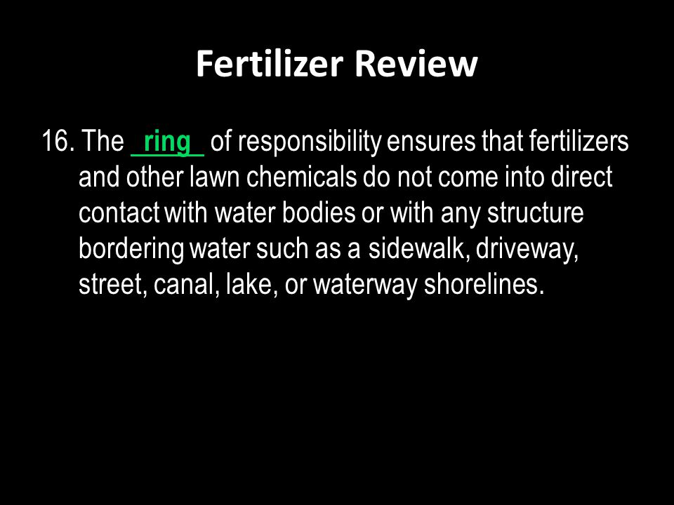 Fertilizer Review 16. The ring of responsibility ensures that fertilizers and other lawn chemicals do not come into direct contact with water bodies o
