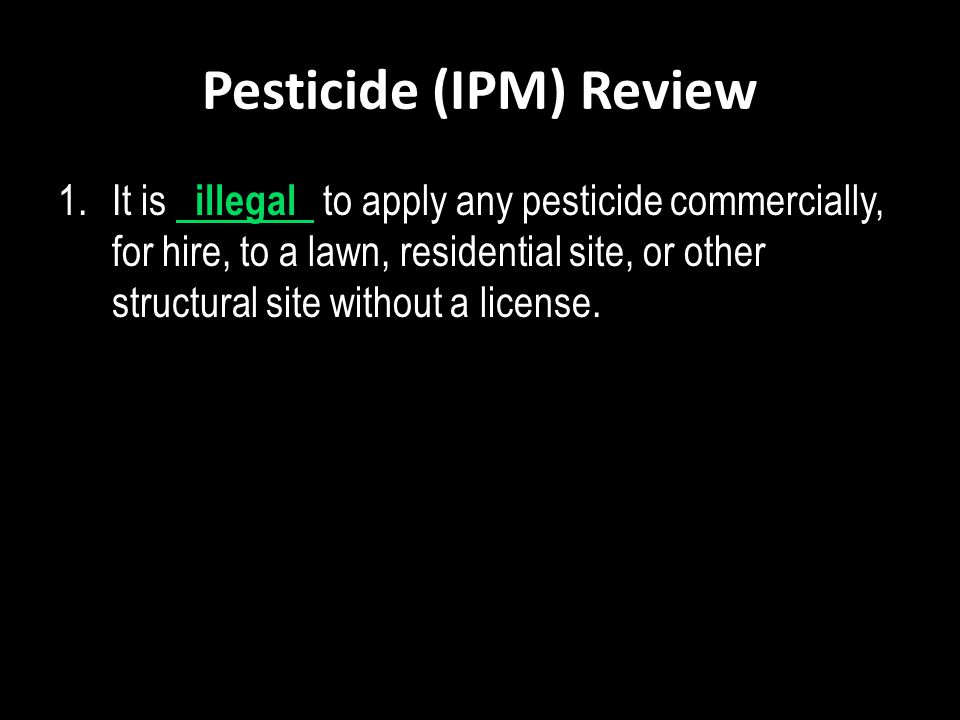Pesticide (IPM) Review 1.It is illegal to apply any pesticide commercially, for hire, to a lawn, residential site, or other structural site without a