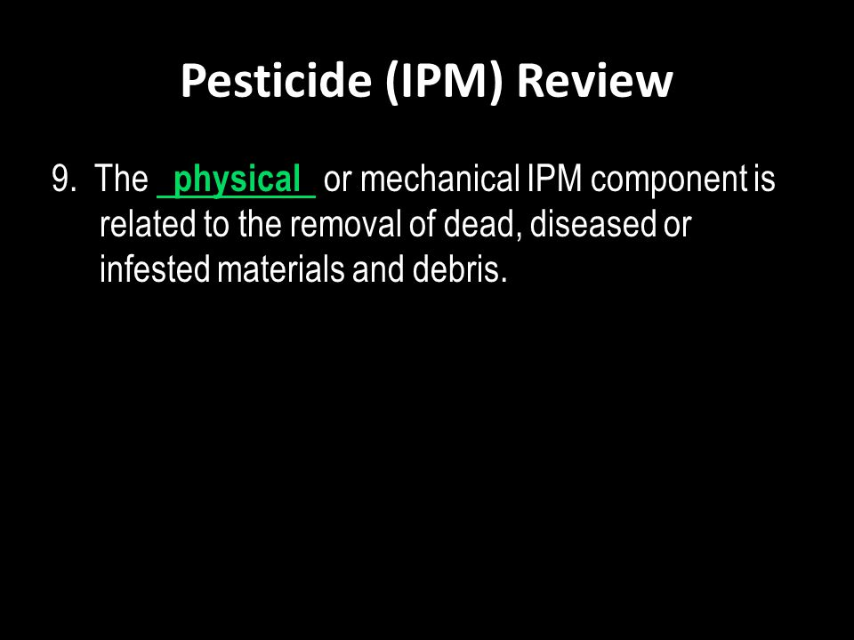 Pesticide (IPM) Review 9. The physical or mechanical IPM component is related to the removal of dead, diseased or infested materials and debris.