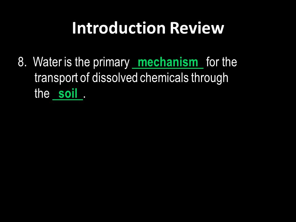 Introduction Review 8. Water is the primary mechanism for the transport of dissolved chemicals through the soil.
