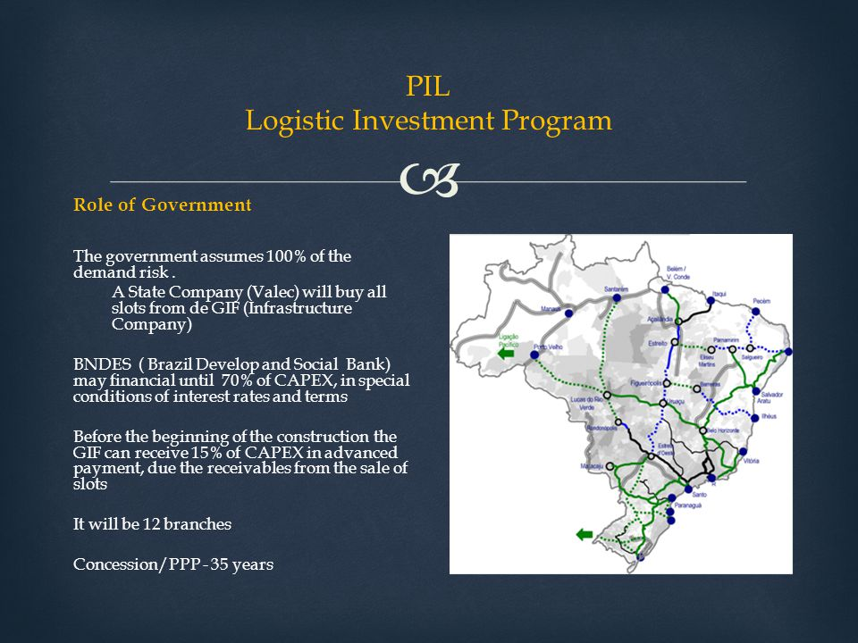 PIL Logistic Investment Program Role of Government The government assumes 100% of the demand risk. A State Company (Valec) will buy all slots from d