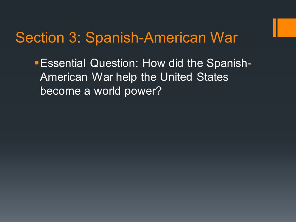 Section 3: Spanish-American War  Essential Question: How did the Spanish- American War help the United States become a world power?