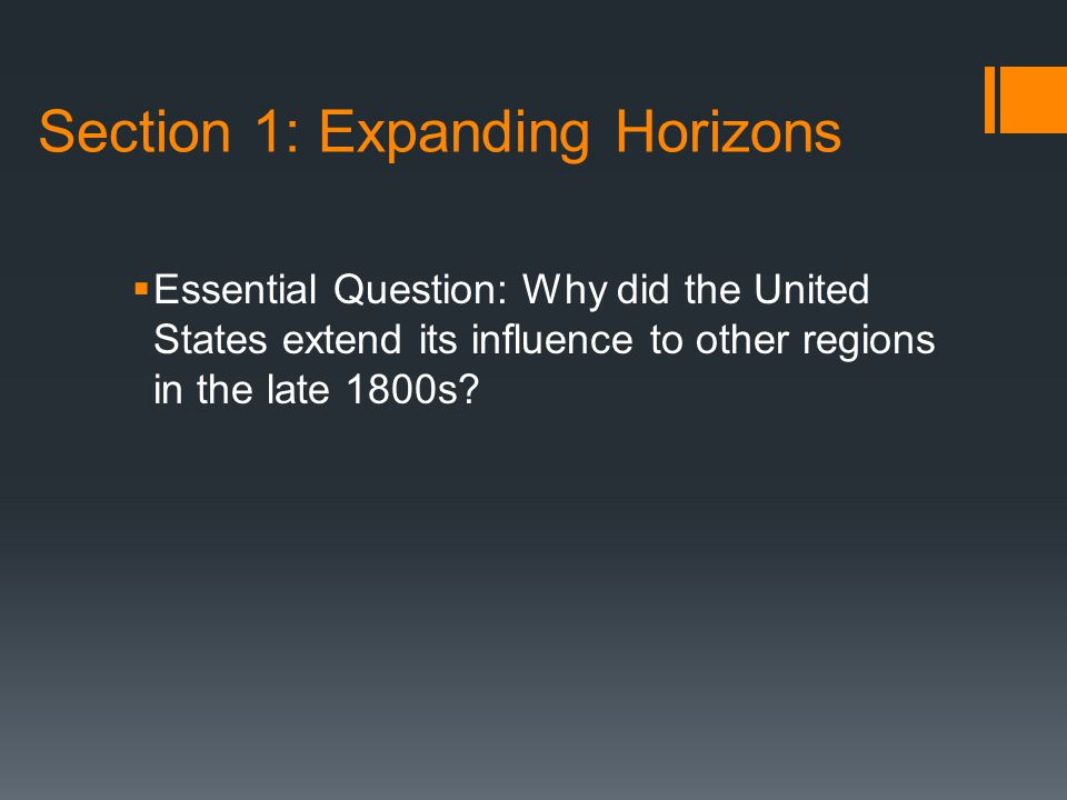 Section 1: Expanding Horizons  Essential Question: Why did the United States extend its influence to other regions in the late 1800s?