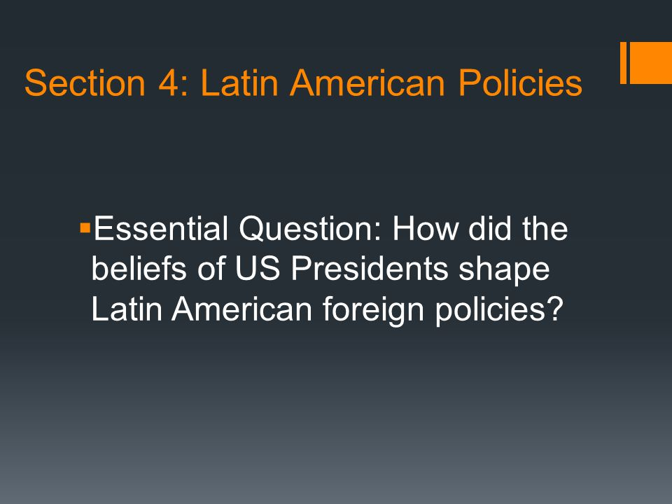 Section 4: Latin American Policies  Essential Question: How did the beliefs of US Presidents shape Latin American foreign policies?