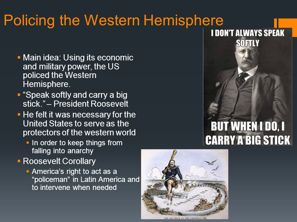 """Policing the Western Hemisphere  Main idea: Using its economic and military power, the US policed the Western Hemisphere.  """"Speak softly and carry a"""