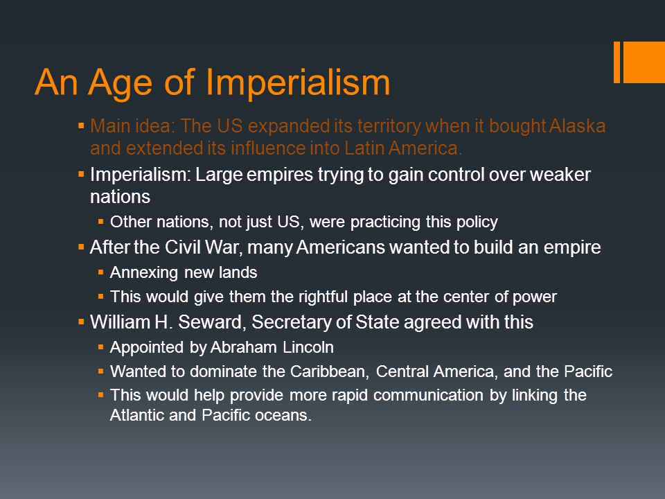 An Age of Imperialism  Main idea: The US expanded its territory when it bought Alaska and extended its influence into Latin America.  Imperialism: L
