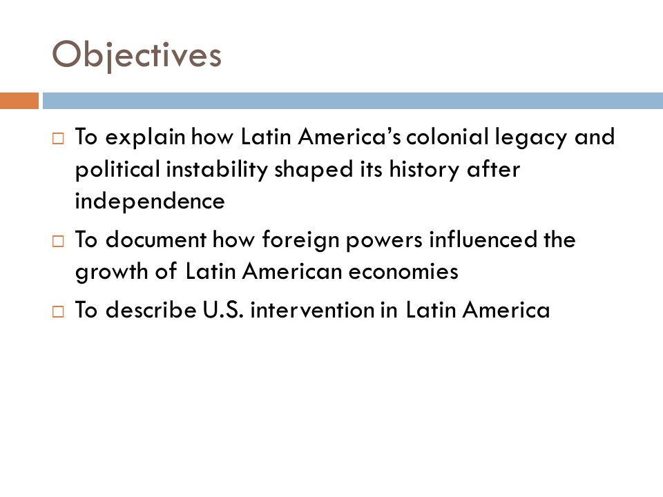 Objectives  To explain how Latin America's colonial legacy and political instability shaped its history after independence  To document how foreign