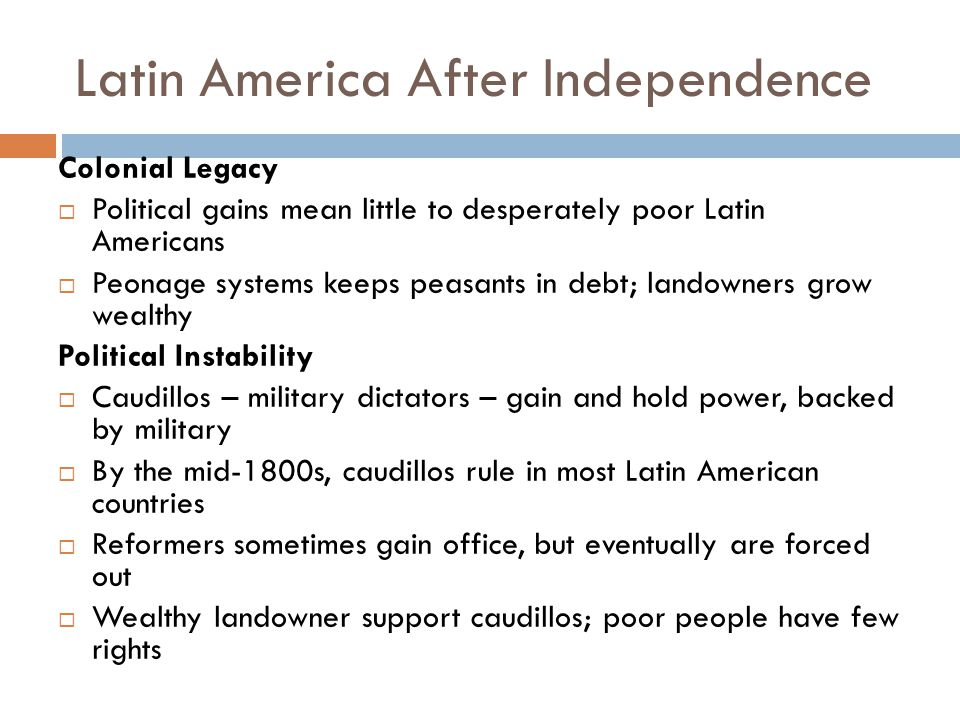 Latin America After Independence Colonial Legacy  Political gains mean little to desperately poor Latin Americans  Peonage systems keeps peasants in