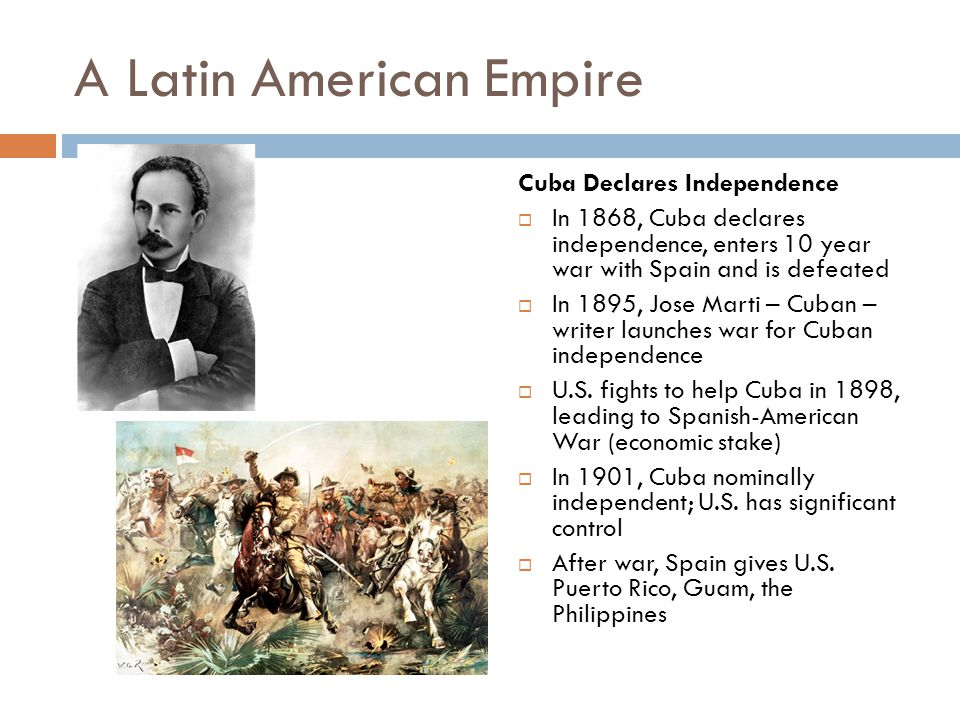 A Latin American Empire Cuba Declares Independence  In 1868, Cuba declares independence, enters 10 year war with Spain and is defeated  In 1895, Jos