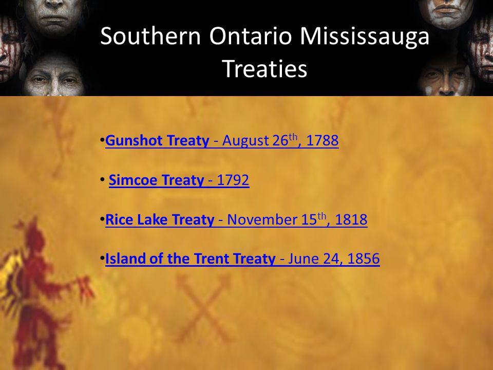 Southern Ontario Mississauga Treaties Gunshot Treaty - August 26 th, 1788 Gunshot Treaty - August 26 th, 1788 Simcoe Treaty - 1792Simcoe Treaty - 1792 Rice Lake Treaty - November 15 th, 1818 Rice Lake Treaty - November 15 th, 1818 Island of the Trent Treaty - June 24, 1856 Island of the Trent Treaty - June 24, 1856