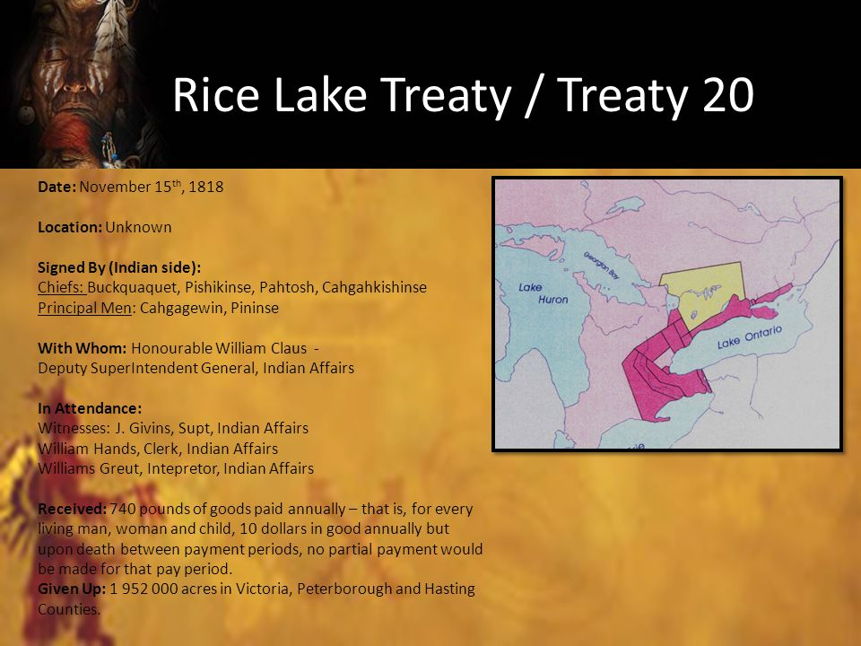 Rice Lake Treaty / Treaty 20 Date: November 15 th, 1818 Location: Unknown Signed By (Indian side): Chiefs: Buckquaquet, Pishikinse, Pahtosh, Cahgahkishinse Principal Men: Cahgagewin, Pininse With Whom: Honourable William Claus - Deputy SuperIntendent General, Indian Affairs In Attendance: Witnesses: J.