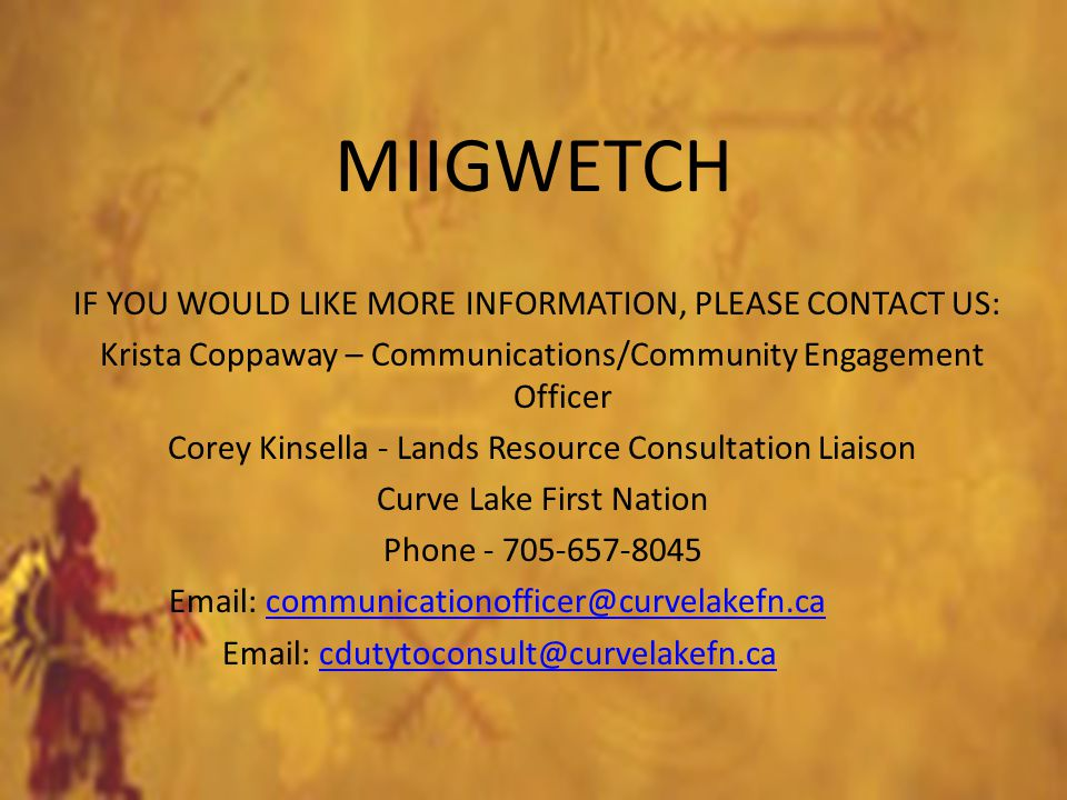 MIIGWETCH IF YOU WOULD LIKE MORE INFORMATION, PLEASE CONTACT US: Krista Coppaway – Communications/Community Engagement Officer Corey Kinsella - Lands Resource Consultation Liaison Curve Lake First Nation Phone - 705-657-8045 Email: communicationofficer@curvelakefn.cacommunicationofficer@curvelakefn.ca Email: cdutytoconsult@curvelakefn.cacdutytoconsult@curvelakefn.ca
