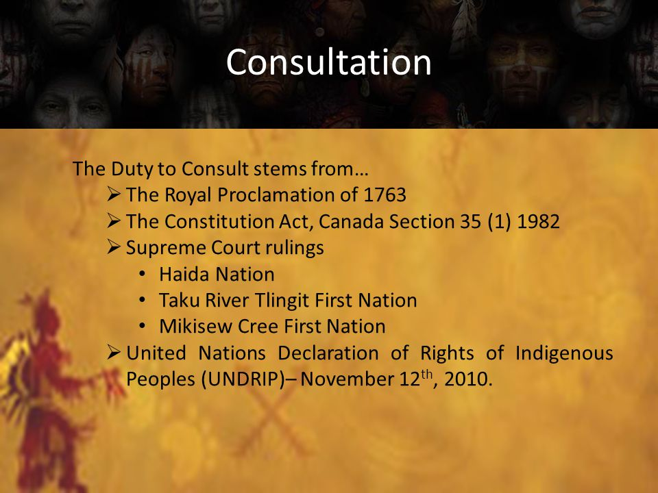 Consultation The Duty to Consult stems from…  The Royal Proclamation of 1763  The Constitution Act, Canada Section 35 (1) 1982  Supreme Court rulings Haida Nation Taku River Tlingit First Nation Mikisew Cree First Nation  United Nations Declaration of Rights of Indigenous Peoples (UNDRIP)– November 12 th, 2010.