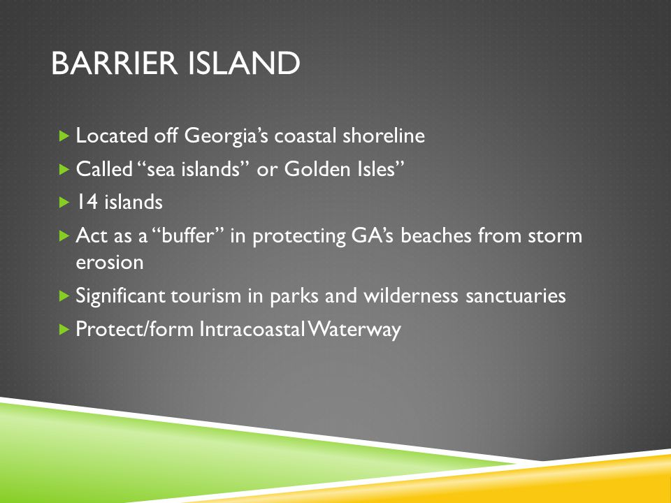"BARRIER ISLAND  Located off Georgia's coastal shoreline  Called ""sea islands"" or Golden Isles""  14 islands  Act as a ""buffer"" in protecting GA's b"