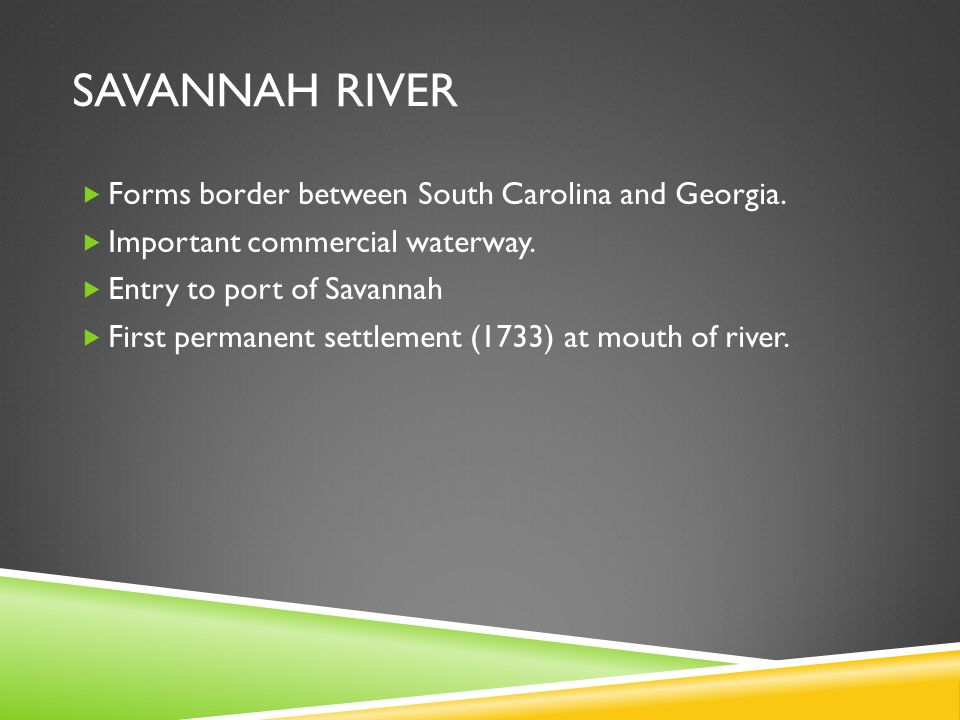 SAVANNAH RIVER  Forms border between South Carolina and Georgia.  Important commercial waterway.  Entry to port of Savannah  First permanent settl