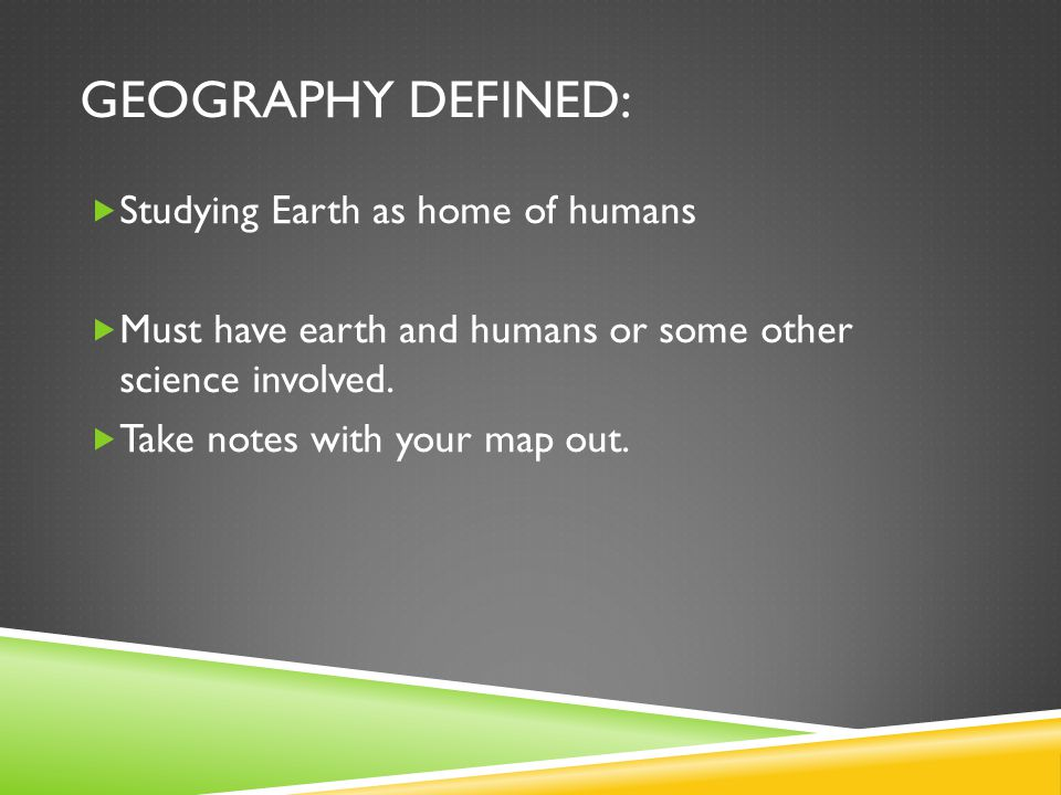 GEOGRAPHY DEFINED:  Studying Earth as home of humans  Must have earth and humans or some other science involved.  Take notes with your map out.
