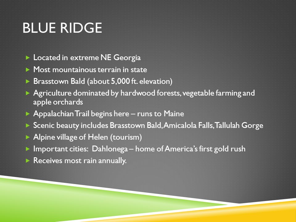 BLUE RIDGE  Located in extreme NE Georgia  Most mountainous terrain in state  Brasstown Bald (about 5,000 ft. elevation)  Agriculture dominated by