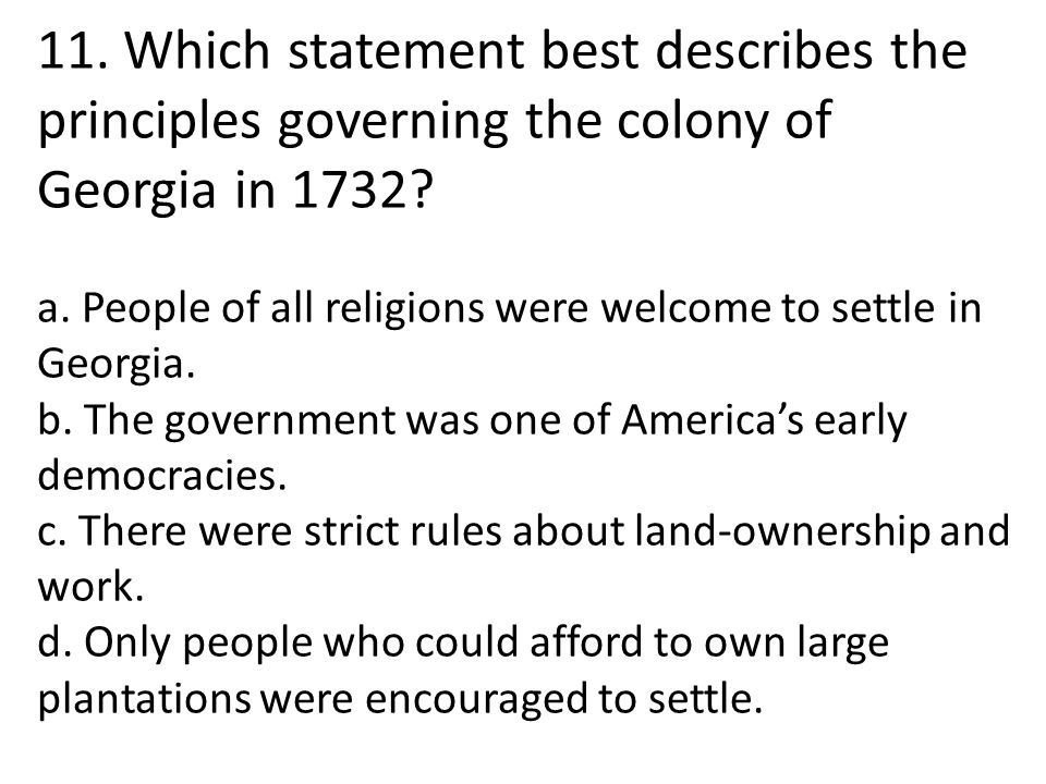 11. Which statement best describes the principles governing the colony of Georgia in 1732? a. People of all religions were welcome to settle in Georgi