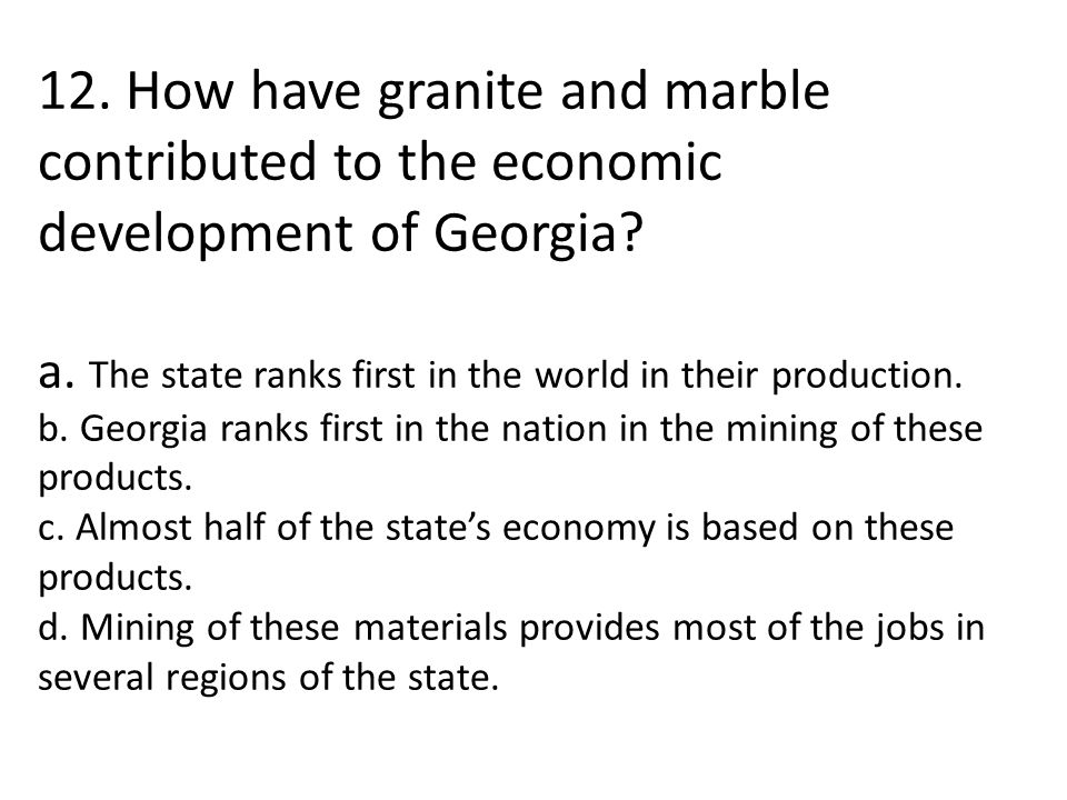 12. How have granite and marble contributed to the economic development of Georgia? a. The state ranks first in the world in their production. b. Geor