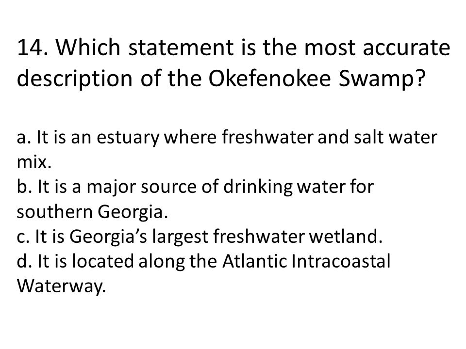 14. Which statement is the most accurate description of the Okefenokee Swamp? a. It is an estuary where freshwater and salt water mix. b. It is a majo