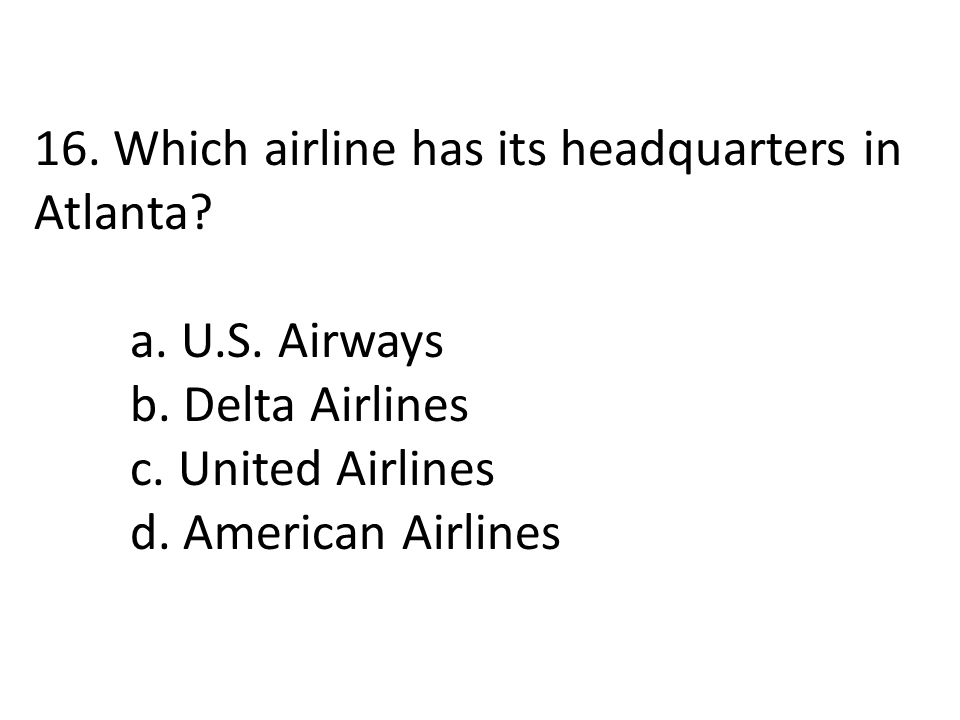 16. Which airline has its headquarters in Atlanta? a. U.S. Airways b. Delta Airlines c. United Airlines d. American Airlines