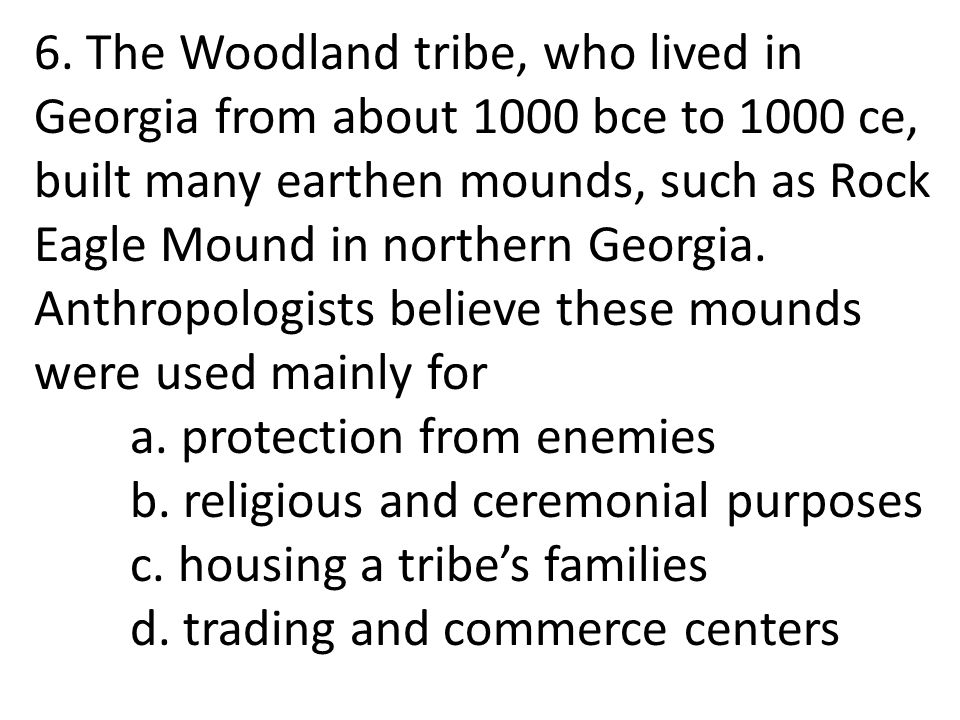 6. The Woodland tribe, who lived in Georgia from about 1000 bce to 1000 ce, built many earthen mounds, such as Rock Eagle Mound in northern Georgia. A