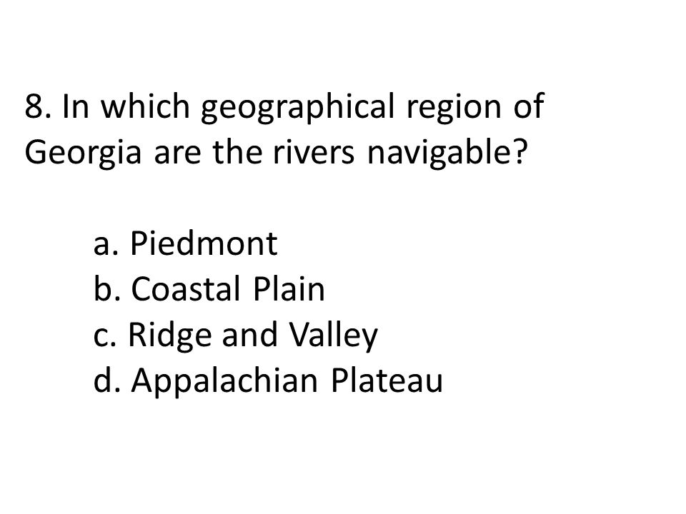 8. In which geographical region of Georgia are the rivers navigable? a. Piedmont b. Coastal Plain c. Ridge and Valley d. Appalachian Plateau