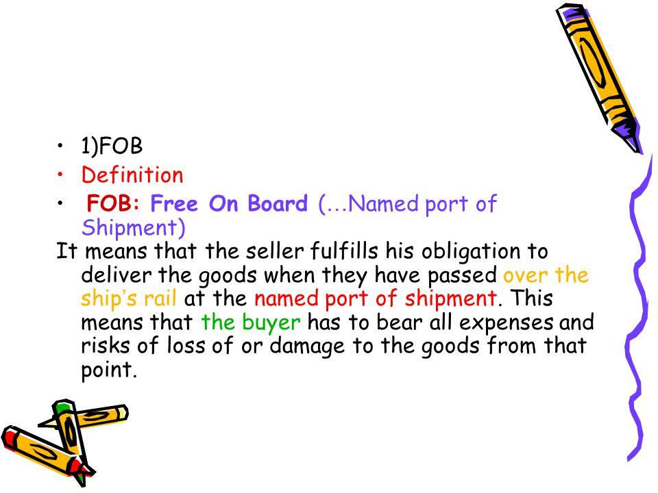 1)FOB Definition FOB: Free On Board ( … Named port of Shipment) It means that the seller fulfills his obligation to deliver the goods when they have p