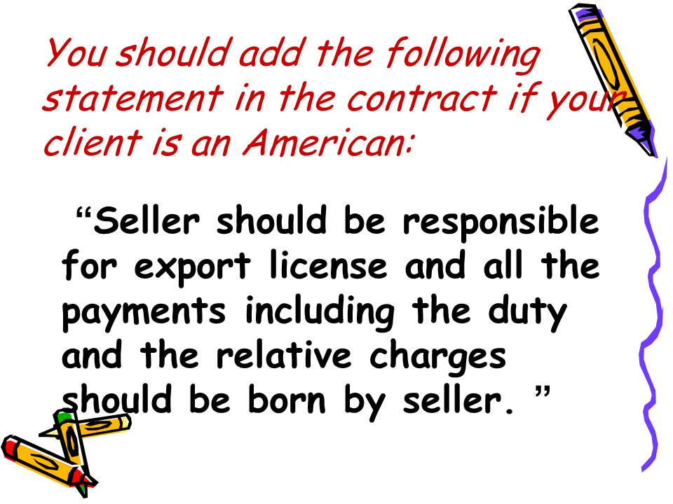 """You should add the following statement in the contract if your client is an American: """" Seller should be responsible for export license and all the pa"""