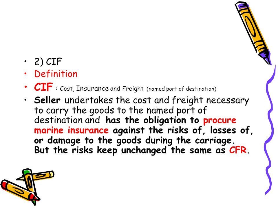 2) CIF Definition CIF : Cost, Insurance and Freight (named port of destination) Seller undertakes the cost and freight necessary to carry the goods to