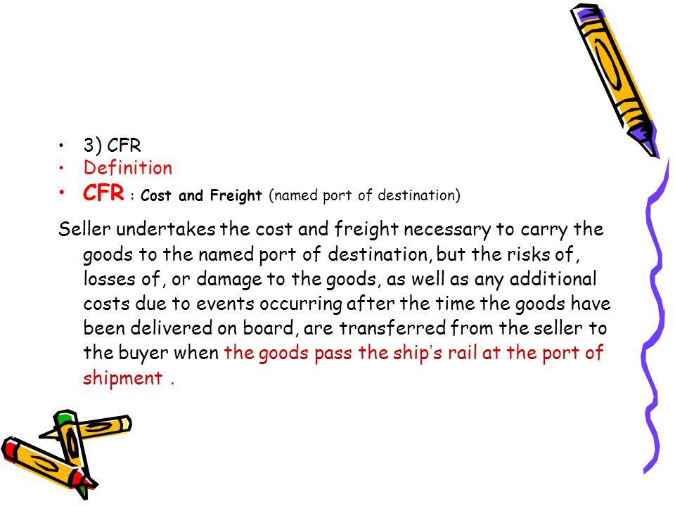 3) CFR Definition CFR : Cost and Freight (named port of destination) Seller undertakes the cost and freight necessary to carry the goods to the named
