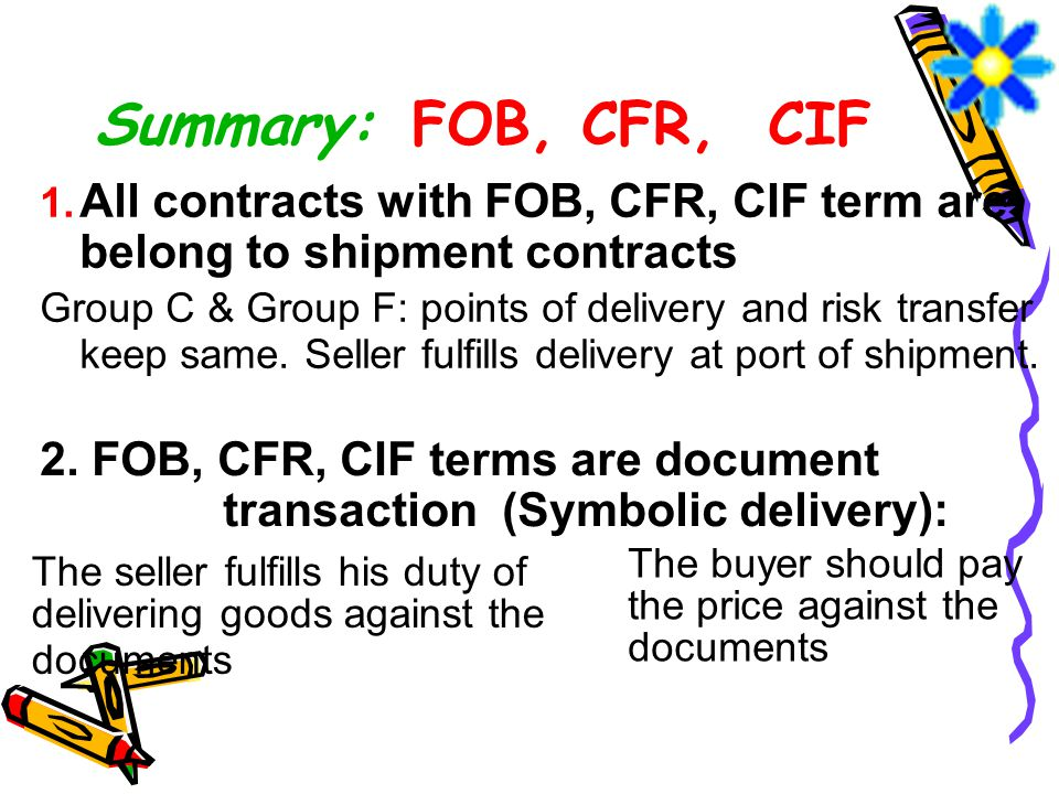 Summary: FOB, CFR, CIF 1. All contracts with FOB, CFR, CIF term are belong to shipment contracts Group C & Group F: points of delivery and risk transf
