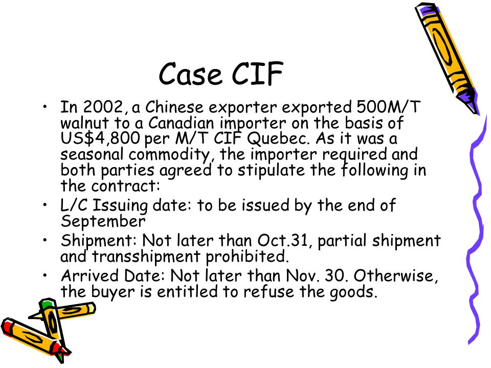 Case CIF In 2002, a Chinese exporter exported 500M/T walnut to a Canadian importer on the basis of US$4,800 per M/T CIF Quebec. As it was a seasonal c