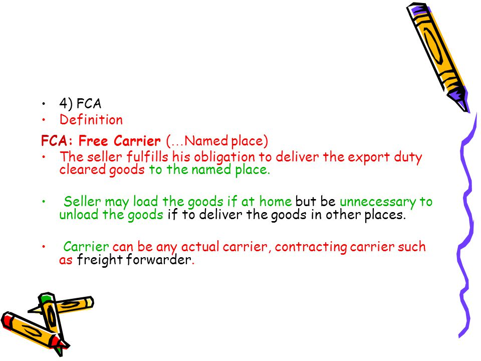 4) FCA Definition FCA: Free Carrier ( … Named place) The seller fulfills his obligation to deliver the export duty cleared goods to the named place. S