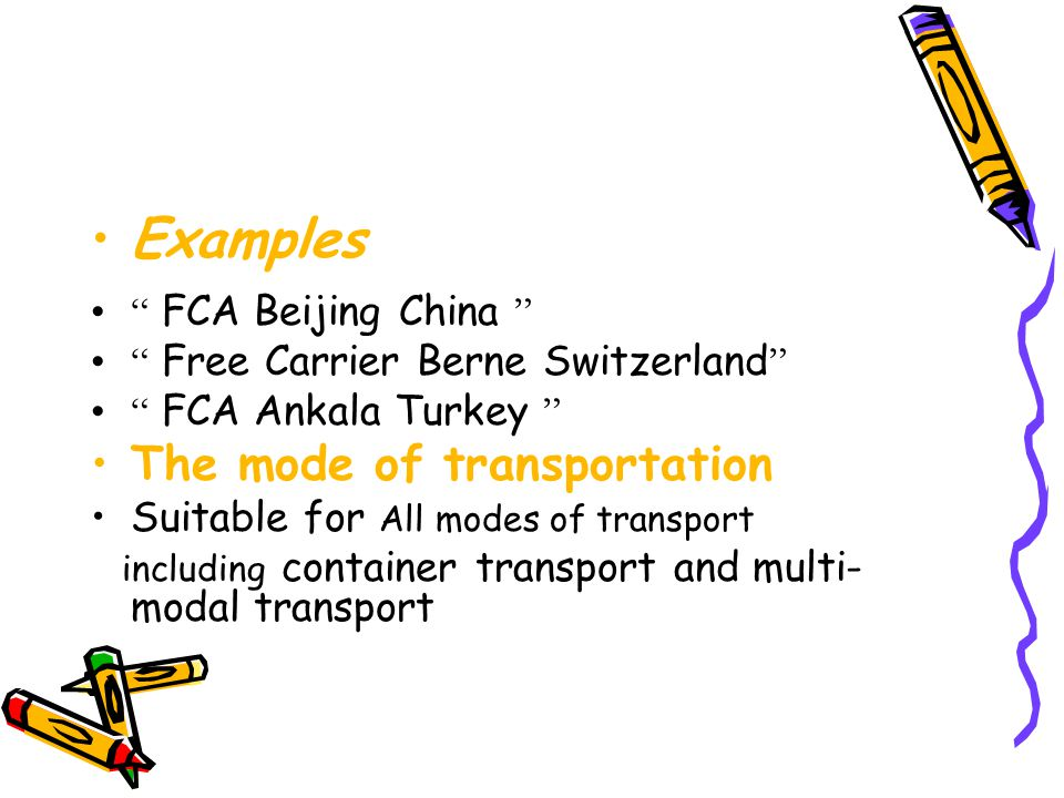 """Examples """" FCA Beijing China """" """" Free Carrier Berne Switzerland """" """" FCA Ankala Turkey """" The mode of transportation Suitable for All modes of transport"""