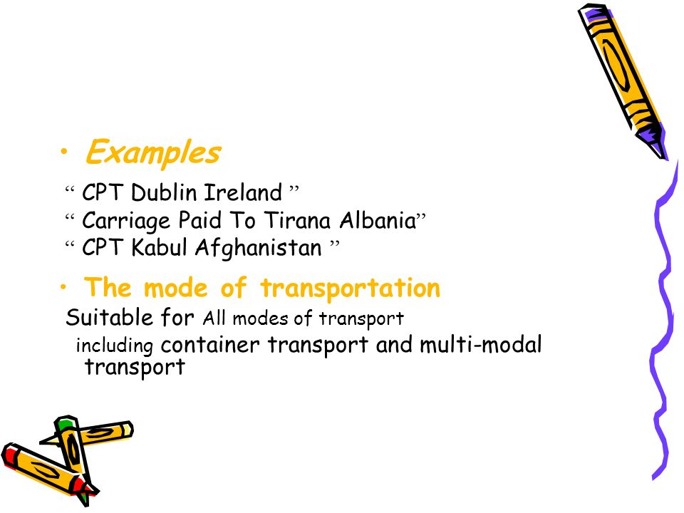 """Examples """" CPT Dublin Ireland """" """" Carriage Paid To Tirana Albania """" """" CPT Kabul Afghanistan """" The mode of transportation Suitable for All modes of tra"""