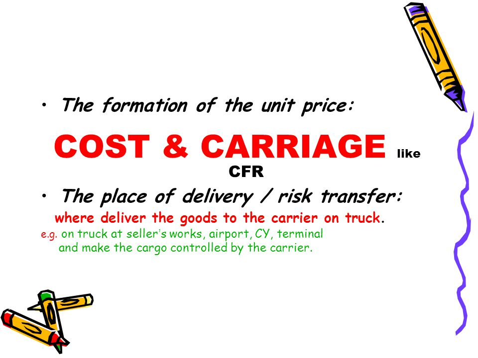 The formation of the unit price: COST & CARRIAGE like CFR The place of delivery / risk transfer: where deliver the goods to the carrier on truck. e.g.