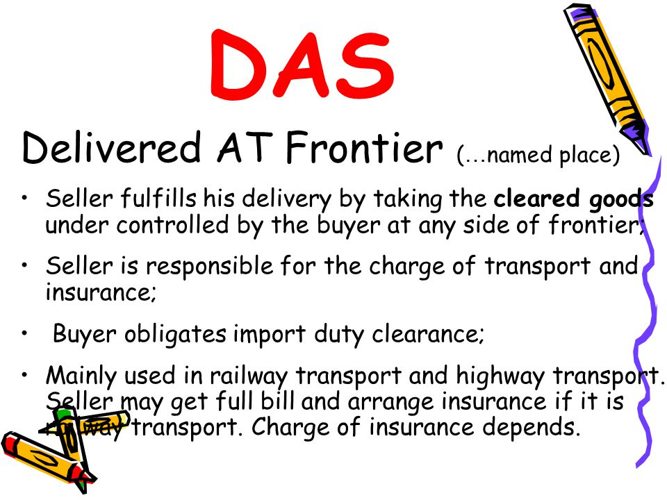 DAS Delivered AT Frontier ( … named place) Seller fulfills his delivery by taking the cleared goods under controlled by the buyer at any side of front