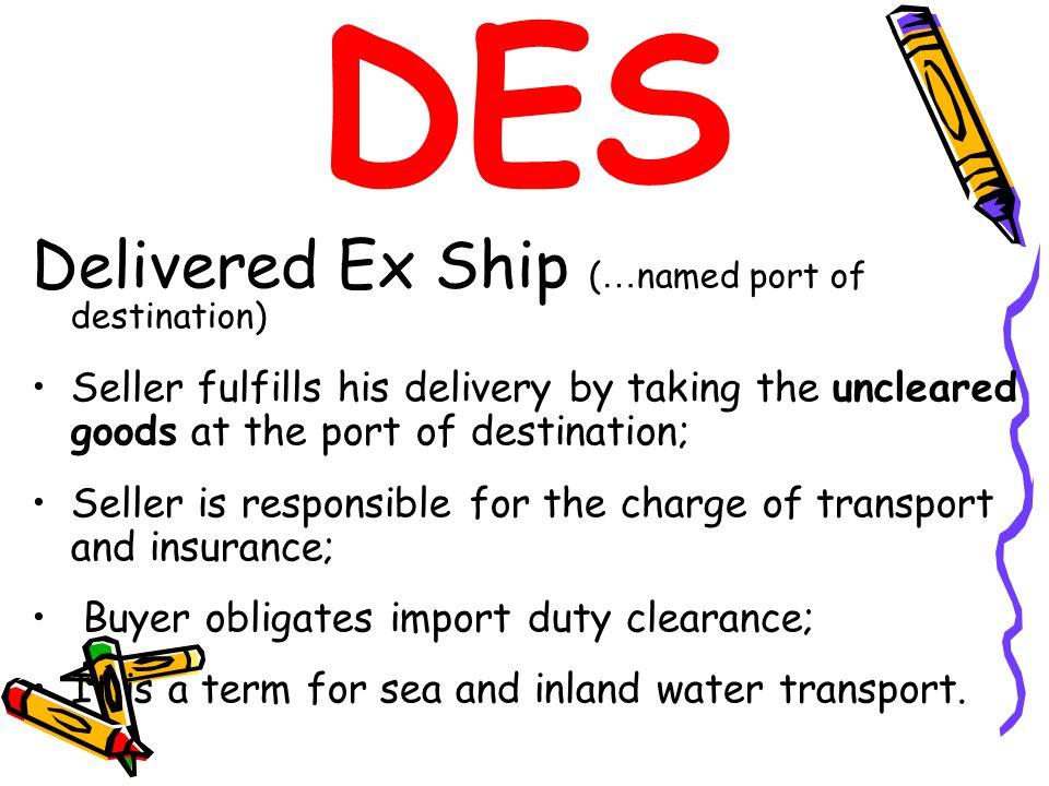 DES Delivered Ex Ship ( … named port of destination) Seller fulfills his delivery by taking the uncleared goods at the port of destination; Seller is
